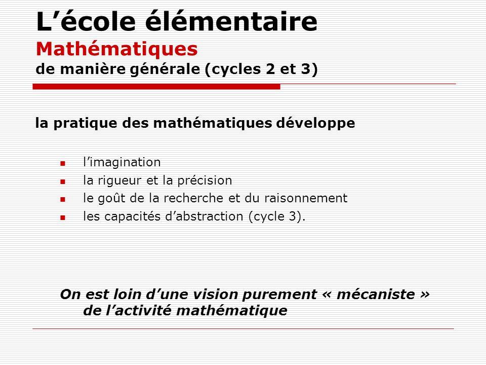 Lécole élémentaire Mathématiques de manière générale (cycles 2 et 3) la pratique des mathématiques développe limagination la rigueur et la précision l