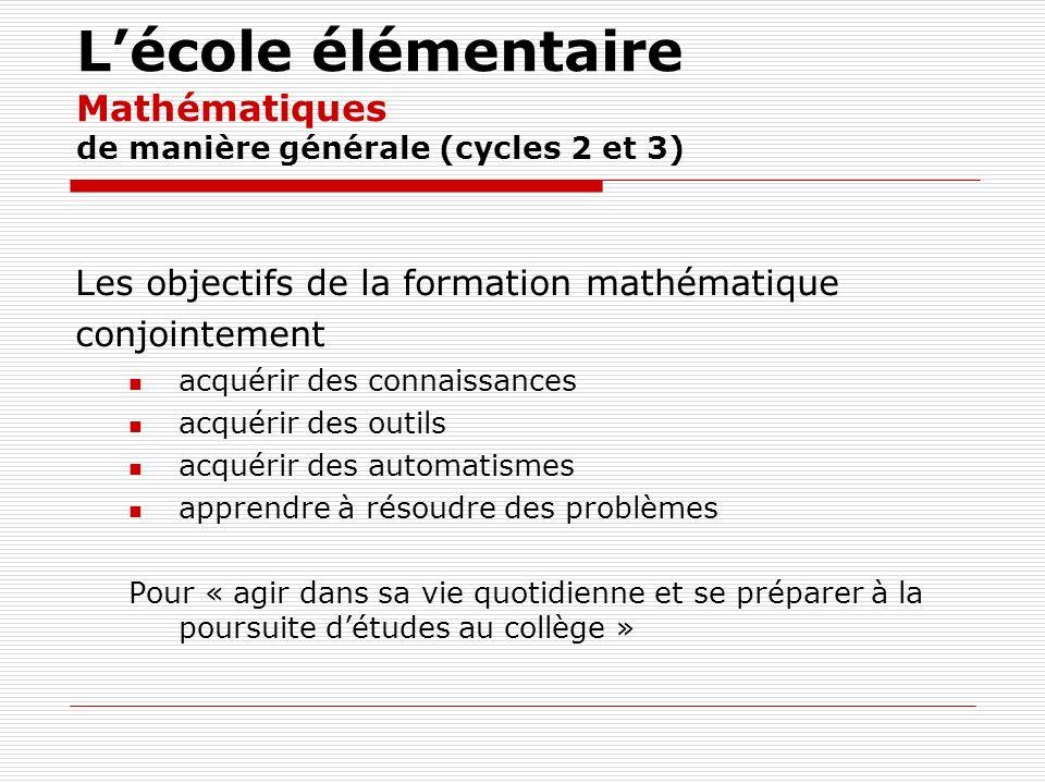 Lécole élémentaire Mathématiques de manière générale (cycles 2 et 3) Les objectifs de la formation mathématique conjointement acquérir des connaissanc