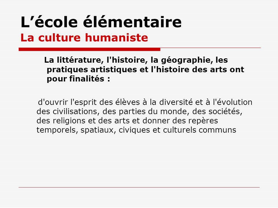 Lécole élémentaire La culture humaniste La littérature, l'histoire, la géographie, les pratiques artistiques et l'histoire des arts ont pour finalités