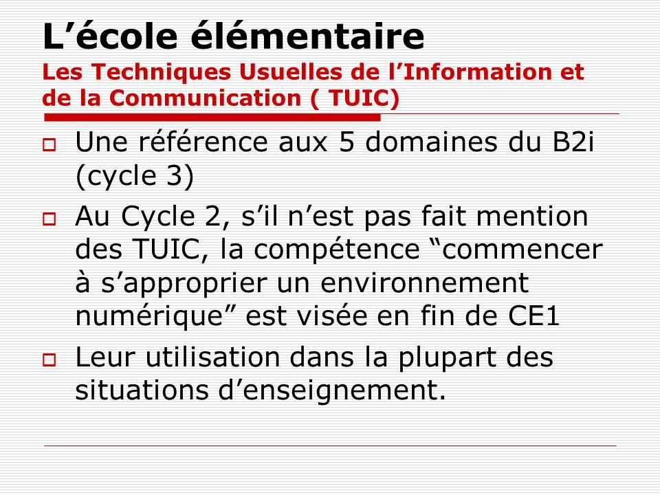 Lécole élémentaire Les Techniques Usuelles de lInformation et de la Communication ( TUIC) Une référence aux 5 domaines du B2i (cycle 3) Au Cycle 2, si