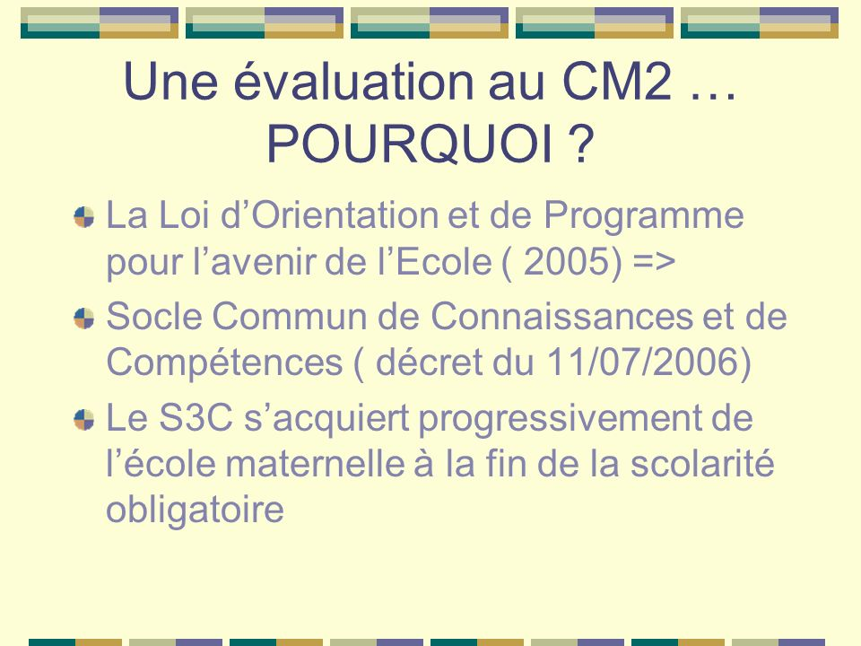 Une évaluation au CM2 … POURQUOI ? La Loi dOrientation et de Programme pour lavenir de lEcole ( 2005) => Socle Commun de Connaissances et de Compétenc