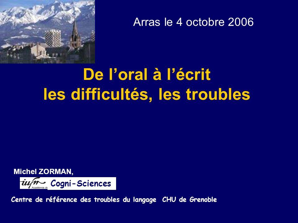De loral à lécrit les difficultés, les troubles Michel ZORMAN, Centre de référence des troubles du langage CHU de Grenoble Cogni-Sciences Arras le 4 o