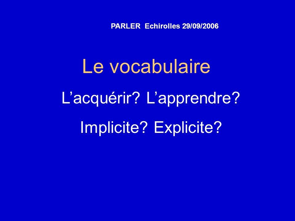 Le vocabulaire Lacquérir? Lapprendre? Implicite? Explicite? PARLER Echirolles 29/09/2006