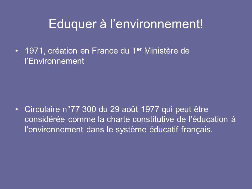 Eduquer à lenvironnement! 1971, création en France du 1 er Ministère de lEnvironnement Circulaire n°77 300 du 29 août 1977 qui peut être considérée co