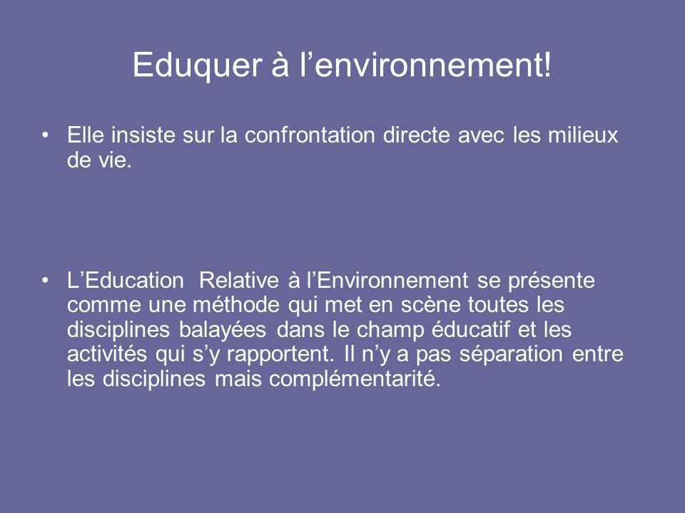 Eduquer à lenvironnement! Elle insiste sur la confrontation directe avec les milieux de vie. LEducation Relative à lEnvironnement se présente comme un
