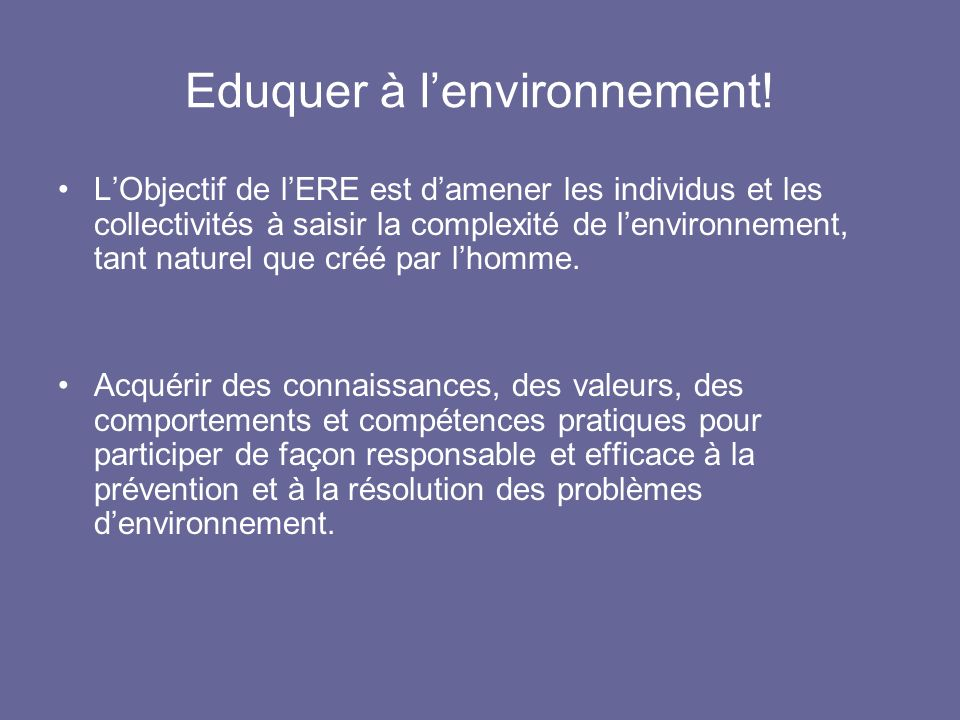 Eduquer à lenvironnement! LObjectif de lERE est damener les individus et les collectivités à saisir la complexité de lenvironnement, tant naturel que