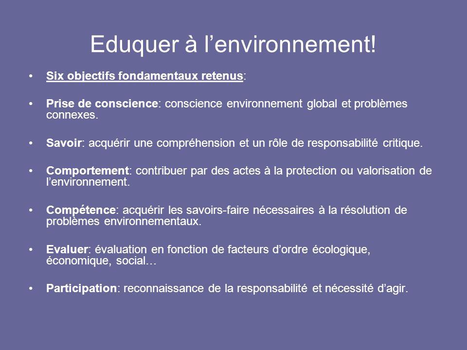 Eduquer à lenvironnement! Six objectifs fondamentaux retenus: Prise de conscience: conscience environnement global et problèmes connexes. Savoir: acqu