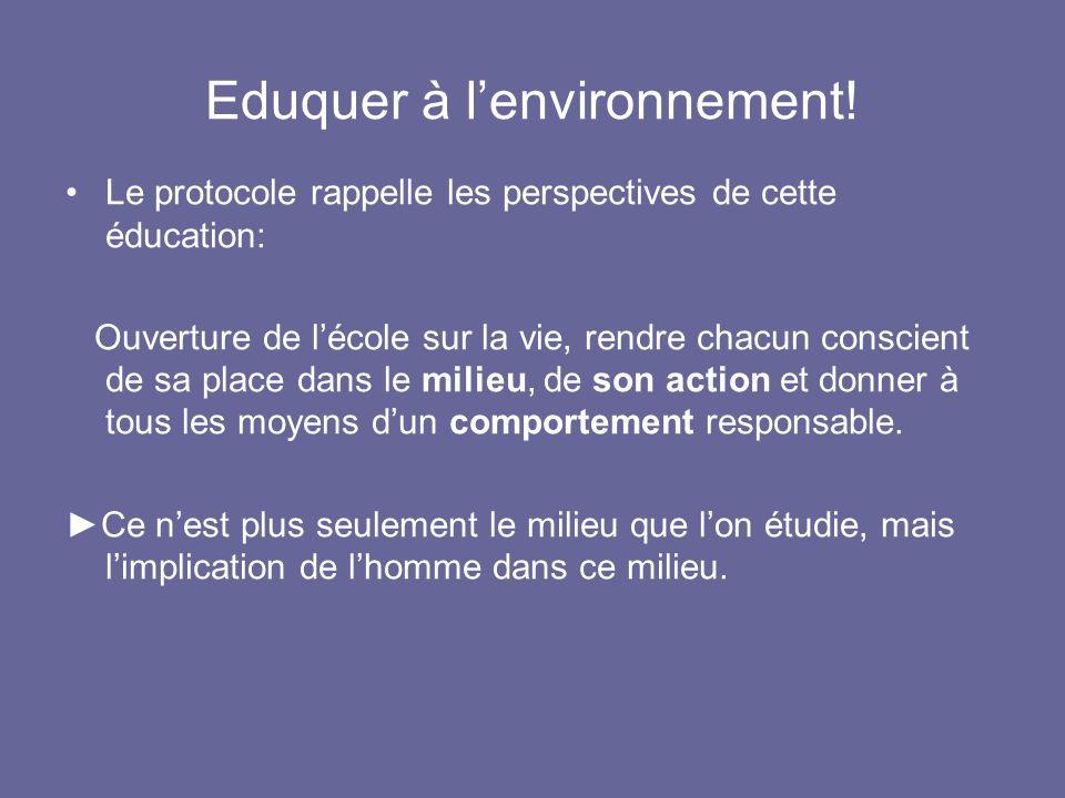 Eduquer à lenvironnement! Le protocole rappelle les perspectives de cette éducation: Ouverture de lécole sur la vie, rendre chacun conscient de sa pla