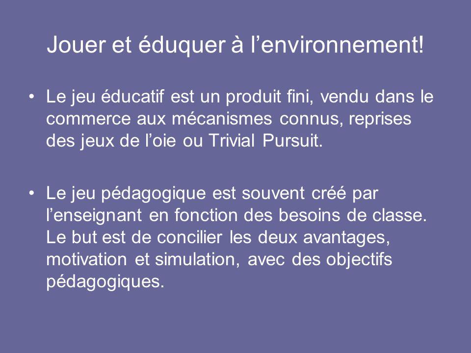 Jouer et éduquer à lenvironnement! Le jeu éducatif est un produit fini, vendu dans le commerce aux mécanismes connus, reprises des jeux de loie ou Tri