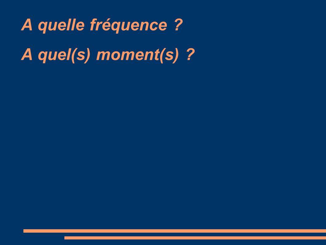 A quelle fréquence ? A quel(s) moment(s) ?