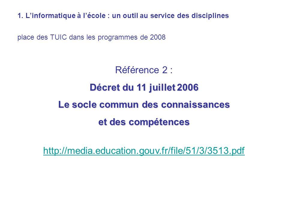 1. Linformatique à lécole : un outil au service des disciplines place des TUIC dans les programmes de 2008 Référence 2 : Décret du 11 juillet 2006 Le