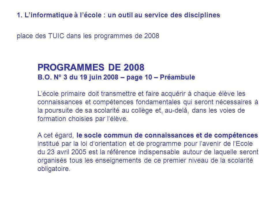 1. Linformatique à lécole : un outil au service des disciplines place des TUIC dans les programmes de 2008 PROGRAMMES DE 2008 B.O. N° 3 du 19 juin 200