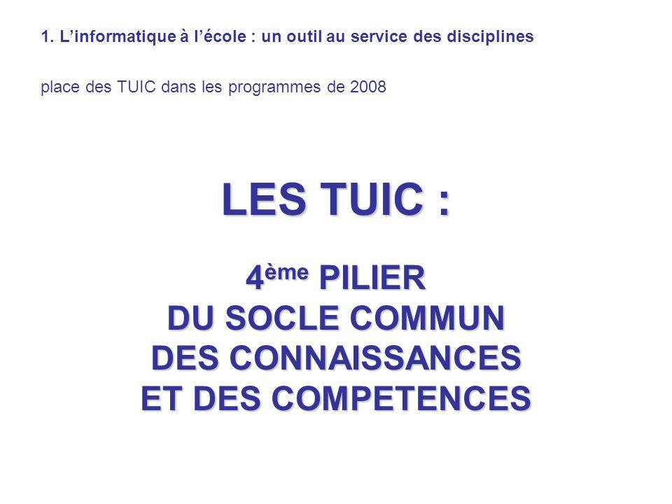 1. Linformatique à lécole : un outil au service des disciplines place des TUIC dans les programmes de 2008 LES TUIC : 4 ème PILIER DU SOCLE COMMUN DES