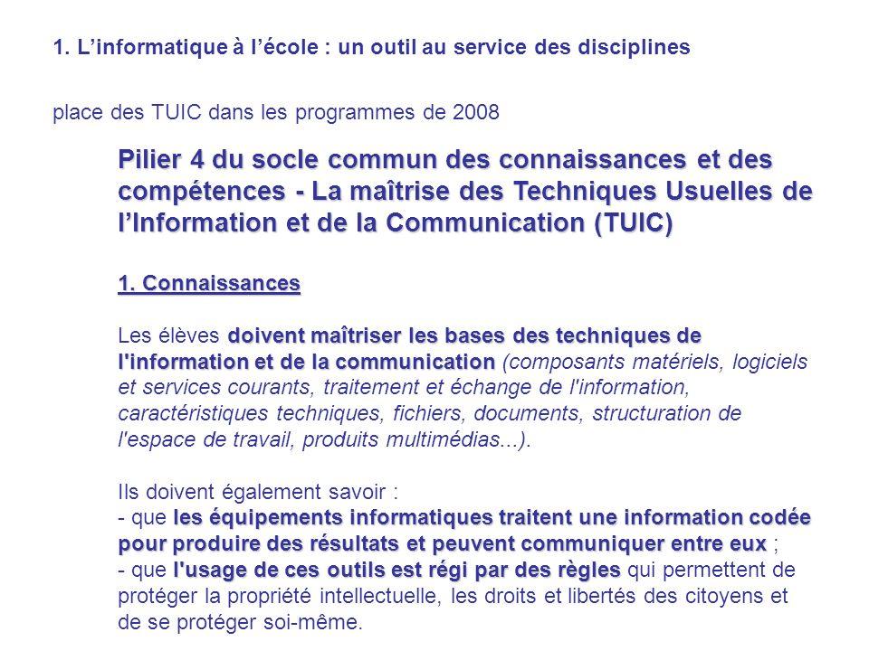 1. Linformatique à lécole : un outil au service des disciplines place des TUIC dans les programmes de 2008 Pilier 4 du socle commun des connaissances