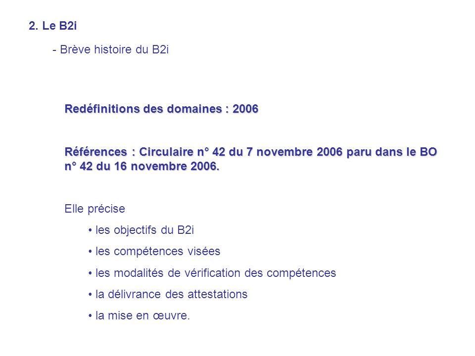 2. Le B2i - Brève histoire du B2i Redéfinitions des domaines : 2006 Références : Circulaire n° 42 du 7 novembre 2006 paru dans le BO n° 42 du 16 novem