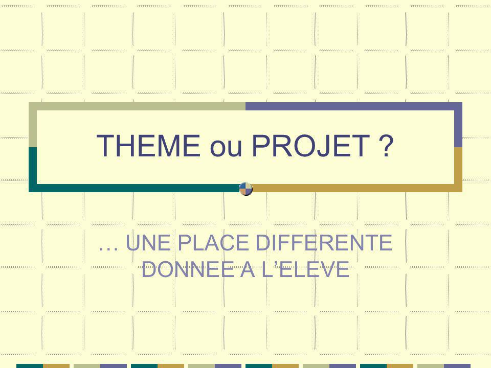 THEME ou PROJET ? … UNE PLACE DIFFERENTE DONNEE A LELEVE