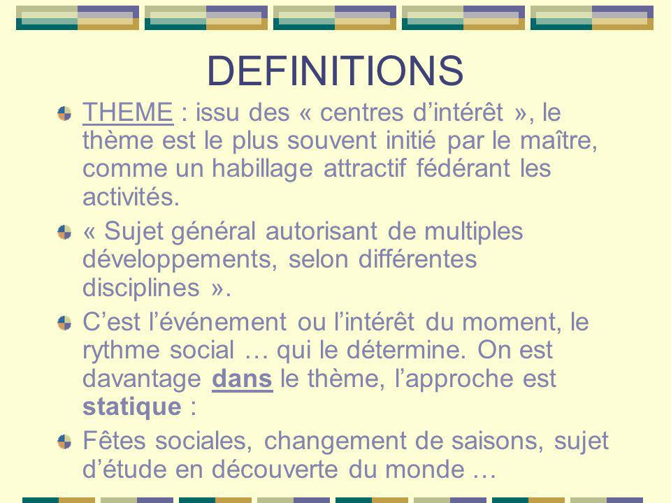 DEFINITIONS THEME : issu des « centres dintérêt », le thème est le plus souvent initié par le maître, comme un habillage attractif fédérant les activi