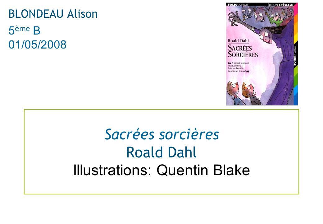Sacrées sorcières Roald Dahl Illustrations: Quentin Blake BLONDEAU Alison 5 ème B 01/05/2008