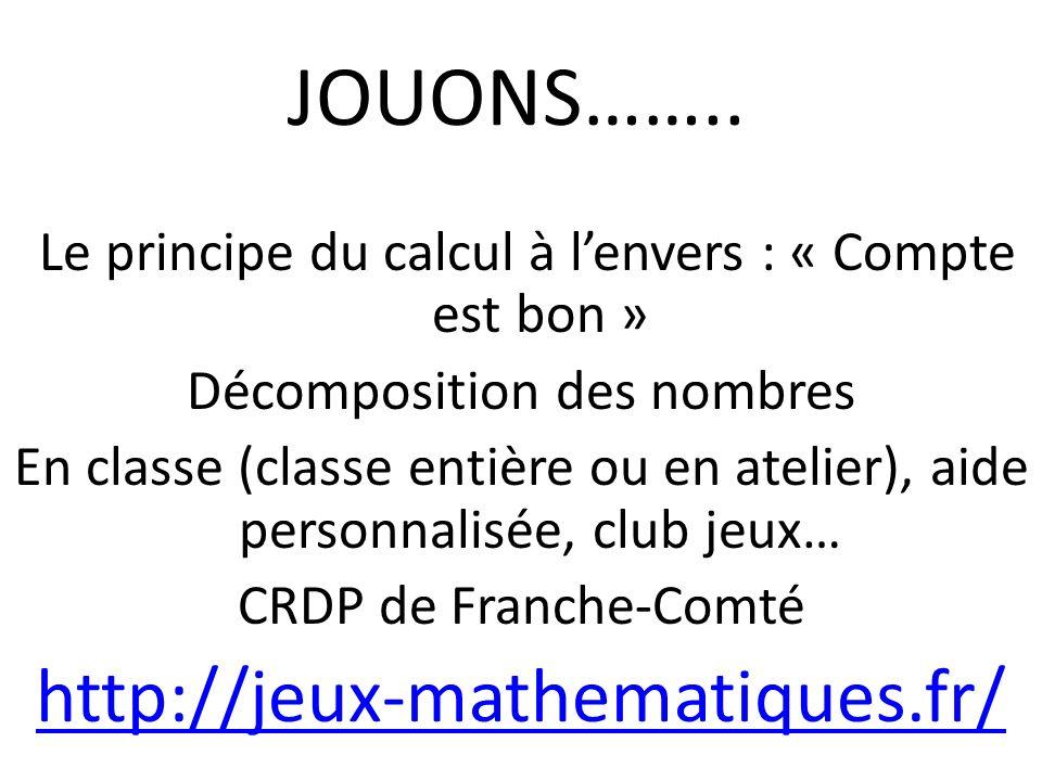 JOUONS…….. Le principe du calcul à lenvers : « Compte est bon » Décomposition des nombres En classe (classe entière ou en atelier), aide personnalisée