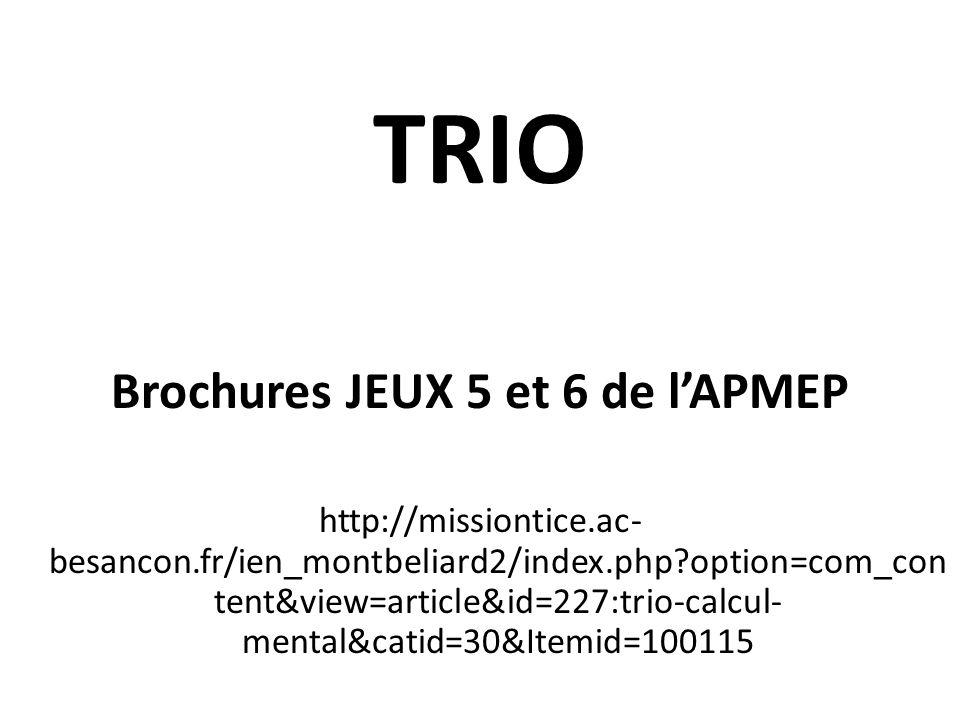 TRIO Brochures JEUX 5 et 6 de lAPMEP http://missiontice.ac- besancon.fr/ien_montbeliard2/index.php?option=com_con tent&view=article&id=227:trio-calcul