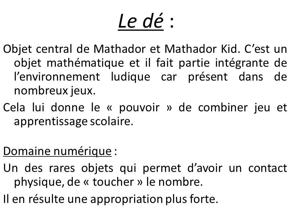 Le dé : Objet central de Mathador et Mathador Kid. Cest un objet mathématique et il fait partie intégrante de lenvironnement ludique car présent dans