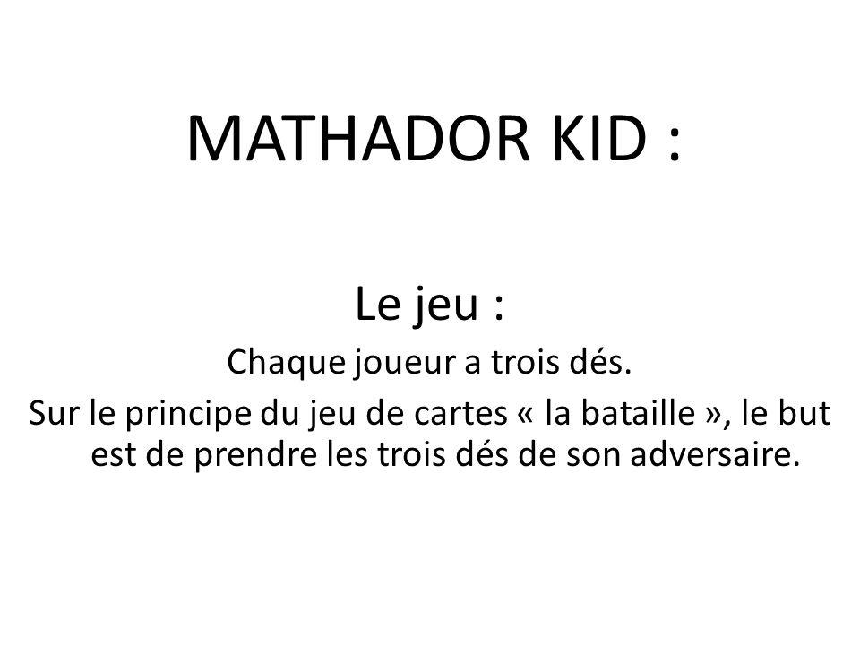 MATHADOR KID : Le jeu : Chaque joueur a trois dés. Sur le principe du jeu de cartes « la bataille », le but est de prendre les trois dés de son advers