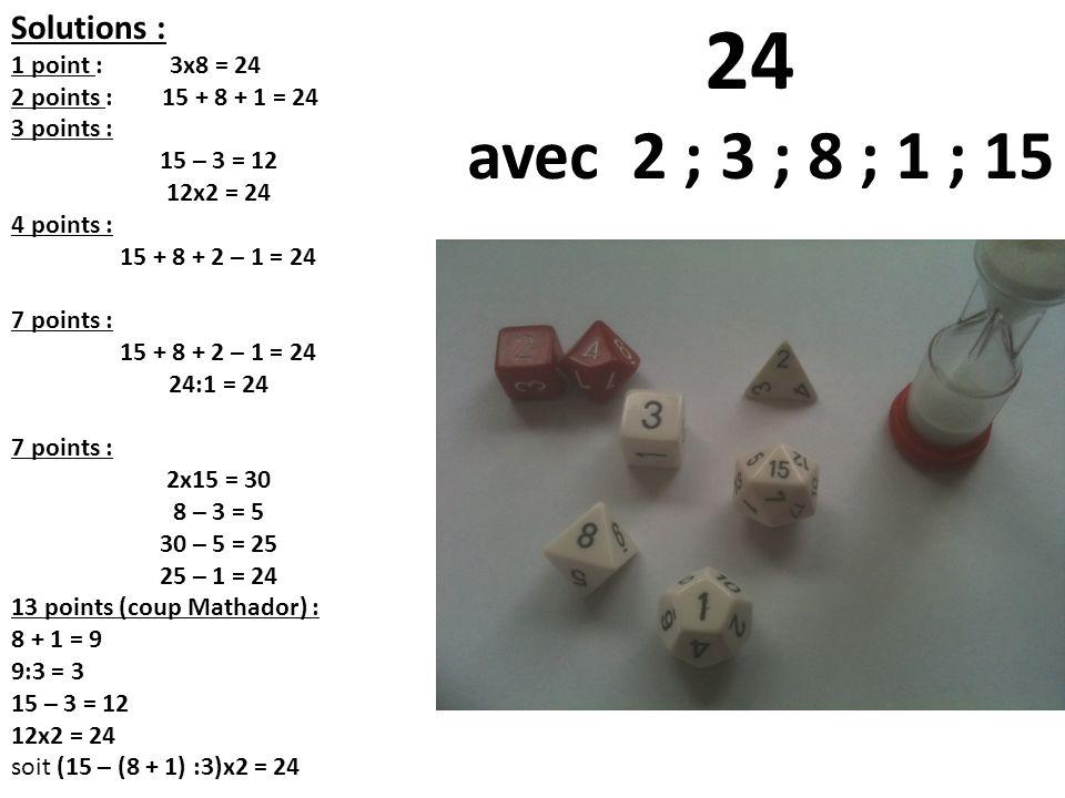 24 avec 2 ; 3 ; 8 ; 1 ; 15 Solutions : 1 point : 3x8 = 24 2 points : 15 + 8 + 1 = 24 3 points : 15 – 3 = 12 12x2 = 24 4 points : 15 + 8 + 2 – 1 = 24 7