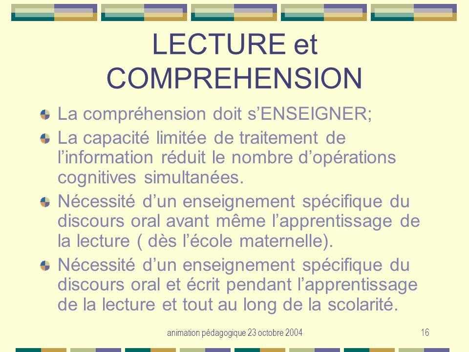 animation pédagogique 23 octobre 200416 LECTURE et COMPREHENSION La compréhension doit sENSEIGNER; La capacité limitée de traitement de linformation r