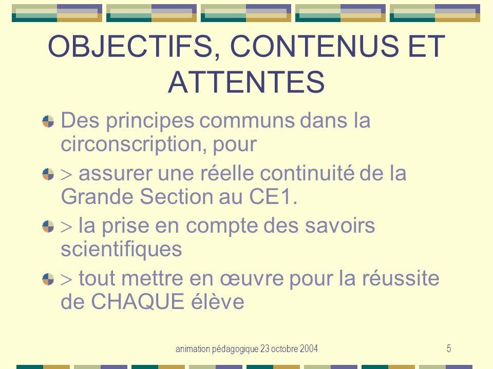 animation pédagogique 23 octobre 20045 OBJECTIFS, CONTENUS ET ATTENTES Des principes communs dans la circonscription, pour assurer une réelle continui