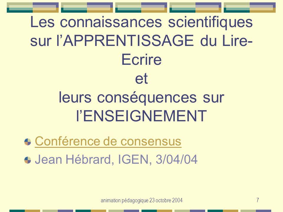 animation pédagogique 23 octobre 20047 Les connaissances scientifiques sur lAPPRENTISSAGE du Lire- Ecrire et leurs conséquences sur lENSEIGNEMENT Conf