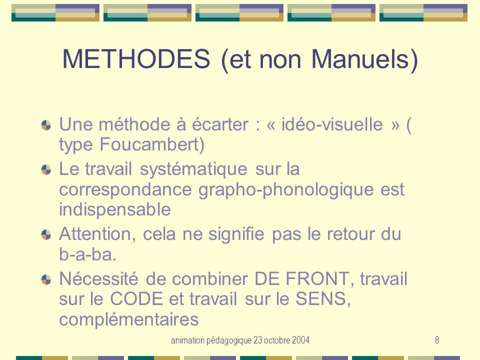 animation pédagogique 23 octobre 20048 METHODES (et non Manuels) Une méthode à écarter : « idéo-visuelle » ( type Foucambert) Le travail systématique
