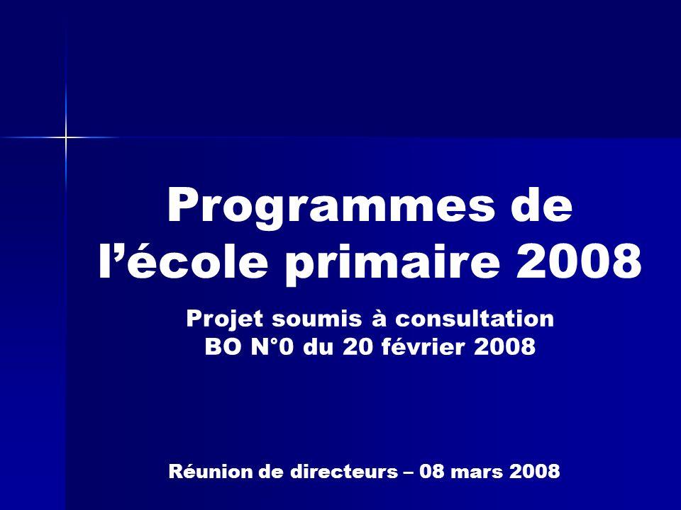 Programmes de lécole primaire 2008 Projet soumis à consultation BO N°0 du 20 février 2008 Réunion de directeurs – 08 mars 2008