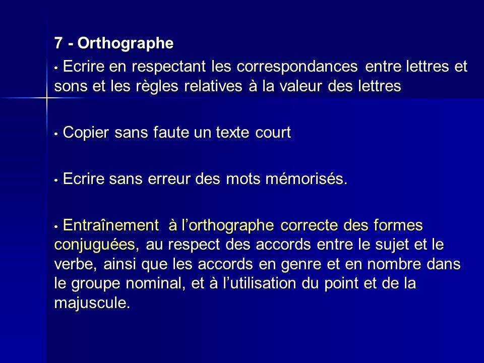7 - Orthographe Ecrire en respectant les correspondances entre lettres et sons et les règles relatives à la valeur des lettres Ecrire en respectant le