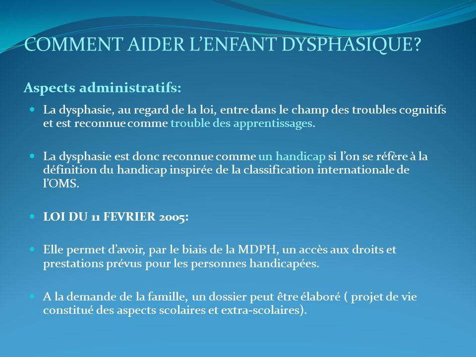 COMMENT AIDER LENFANT DYSPHASIQUE? Aspects administratifs: La dysphasie, au regard de la loi, entre dans le champ des troubles cognitifs et est reconn