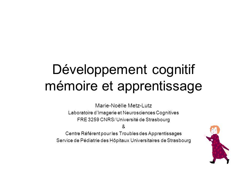 Développement cognitif mémoire et apprentissage Marie-Noëlle Metz-Lutz Laboratoire dImagerie et Neurosciences Cognitives FRE 3259 CNRS/ Université de