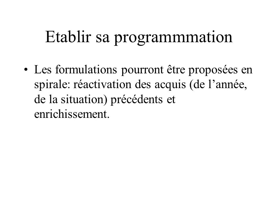 Etablir sa programmmation Les formulations pourront être proposées en spirale: réactivation des acquis (de lannée, de la situation) précédents et enrichissement.