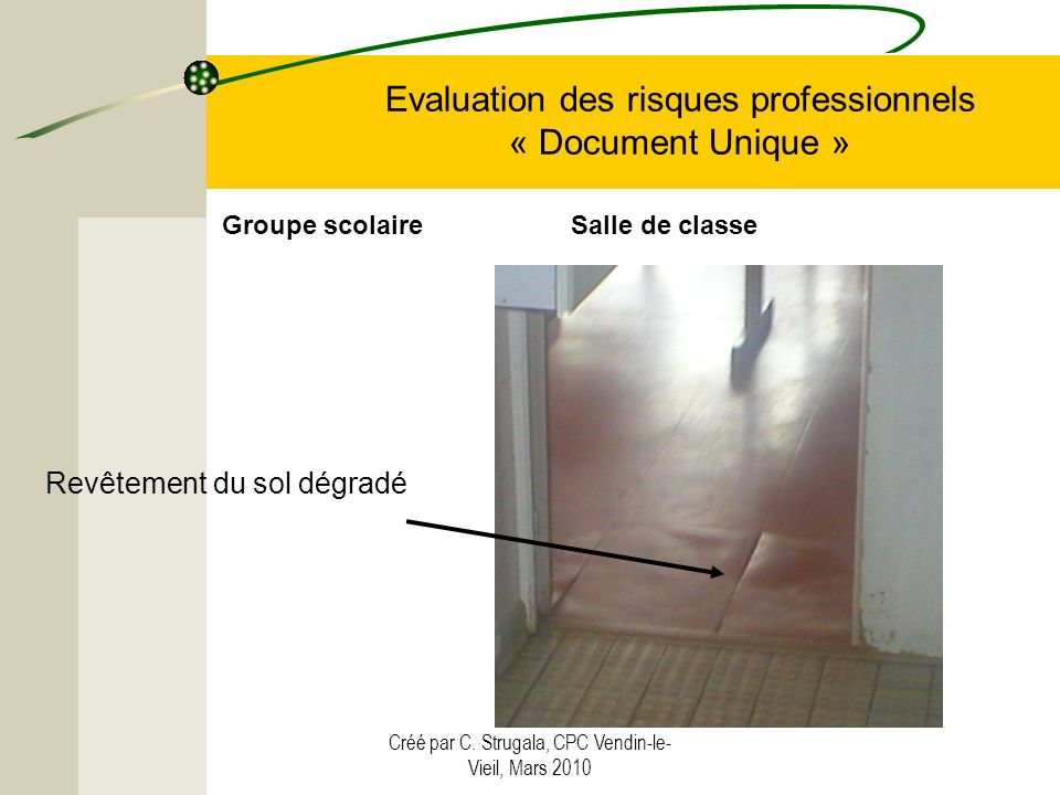 Créé par C. Strugala, CPC Vendin-le- Vieil, Mars 2010 Evaluation des risques professionnels « Document Unique » Revêtement du sol dégradé Groupe scola