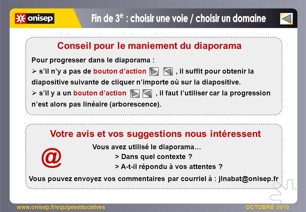 www.onisep.fr/equipeseducatives OCTOBRE 2010 Pour progresser dans le diaporama : sil ny a pas de bouton daction, il suffit pour obtenir la diapositive suivante de cliquer nimporte où sur la diapositive.