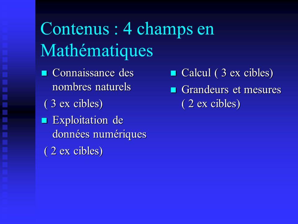 Contenus : 4 champs en Mathématiques Connaissance des nombres naturels Connaissance des nombres naturels ( 3 ex cibles) ( 3 ex cibles) Exploitation de données numériques Exploitation de données numériques ( 2 ex cibles) ( 2 ex cibles) Calcul ( 3 ex cibles) Grandeurs et mesures ( 2 ex cibles)