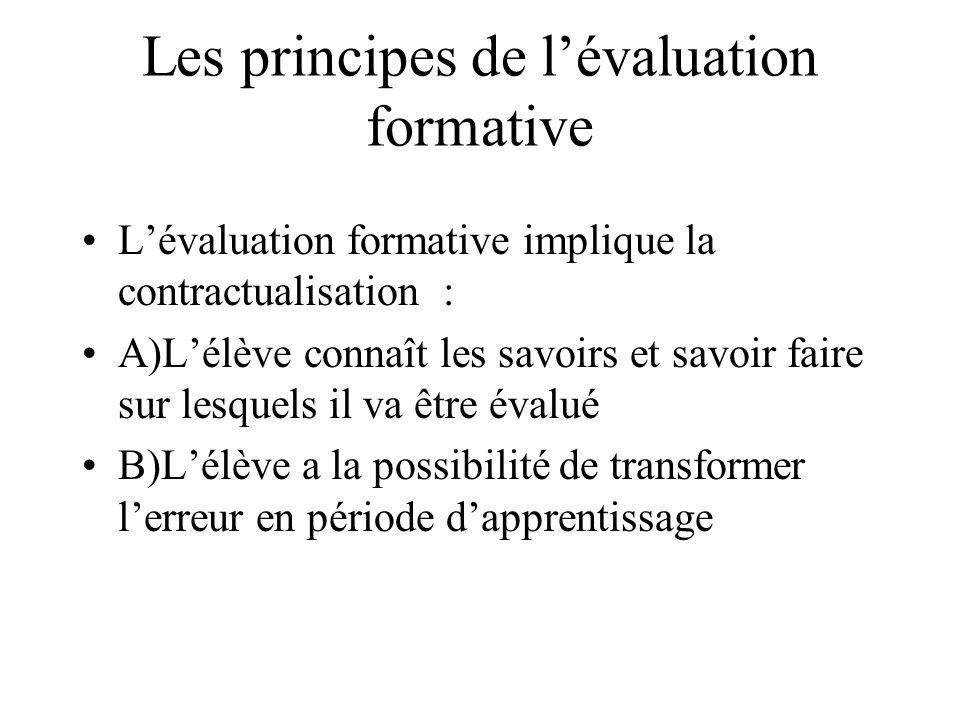 Les principes de lévaluation formative Lévaluation formative implique la contractualisation : A)Lélève connaît les savoirs et savoir faire sur lesquel