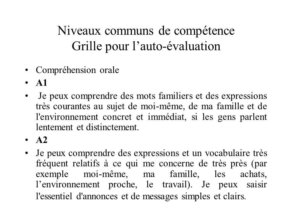 Niveaux communs de compétence Grille pour lauto-évaluation Compréhension orale A1 Je peux comprendre des mots familiers et des expressions très couran