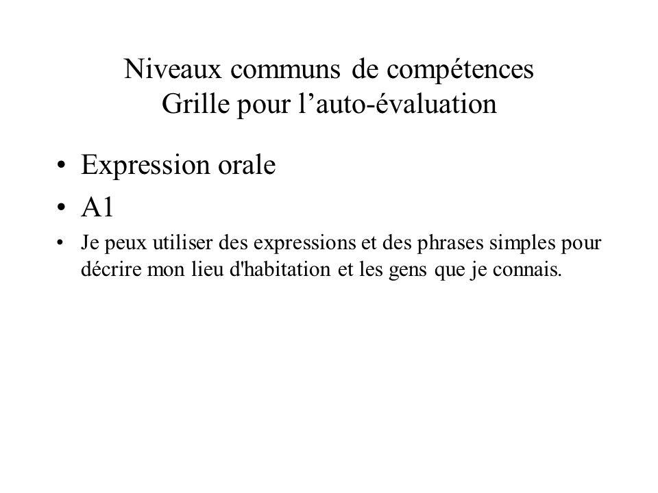 Niveaux communs de compétences Grille pour lauto-évaluation Expression orale A1 Je peux utiliser des expressions et des phrases simples pour décrire m