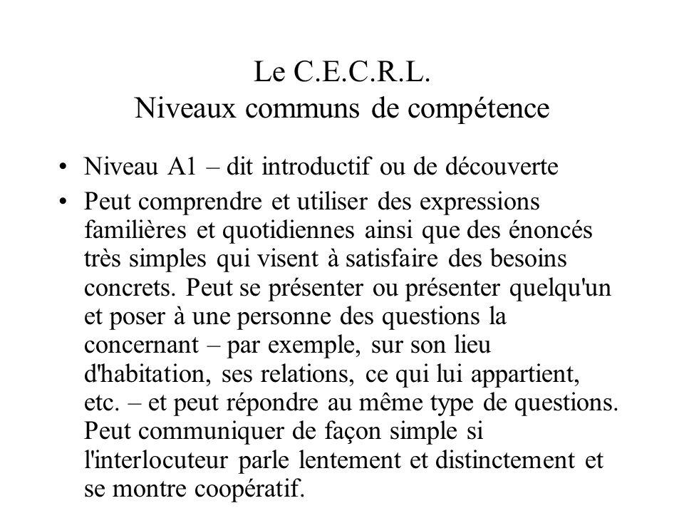 Le C.E.C.R.L. Niveaux communs de compétence Niveau A1 – dit introductif ou de découverte Peut comprendre et utiliser des expressions familières et quo