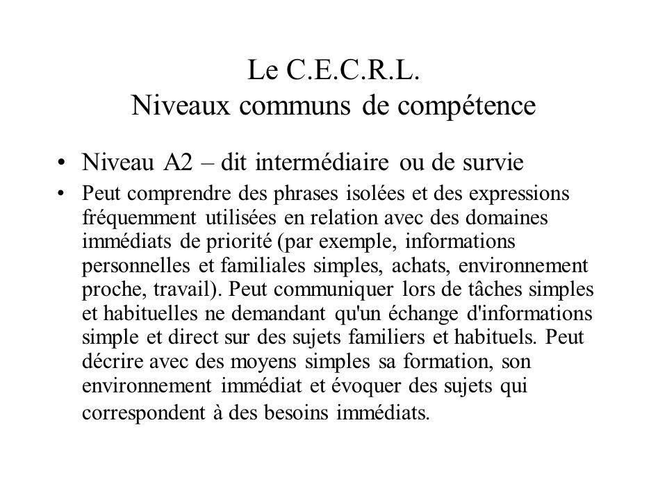 Le C.E.C.R.L. Niveaux communs de compétence Niveau A2 – dit intermédiaire ou de survie Peut comprendre des phrases isolées et des expressions fréquemm