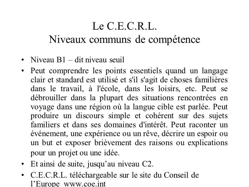 Le C.E.C.R.L. Niveaux communs de compétence Niveau B1 – dit niveau seuil Peut comprendre les points essentiels quand un langage clair et standard est