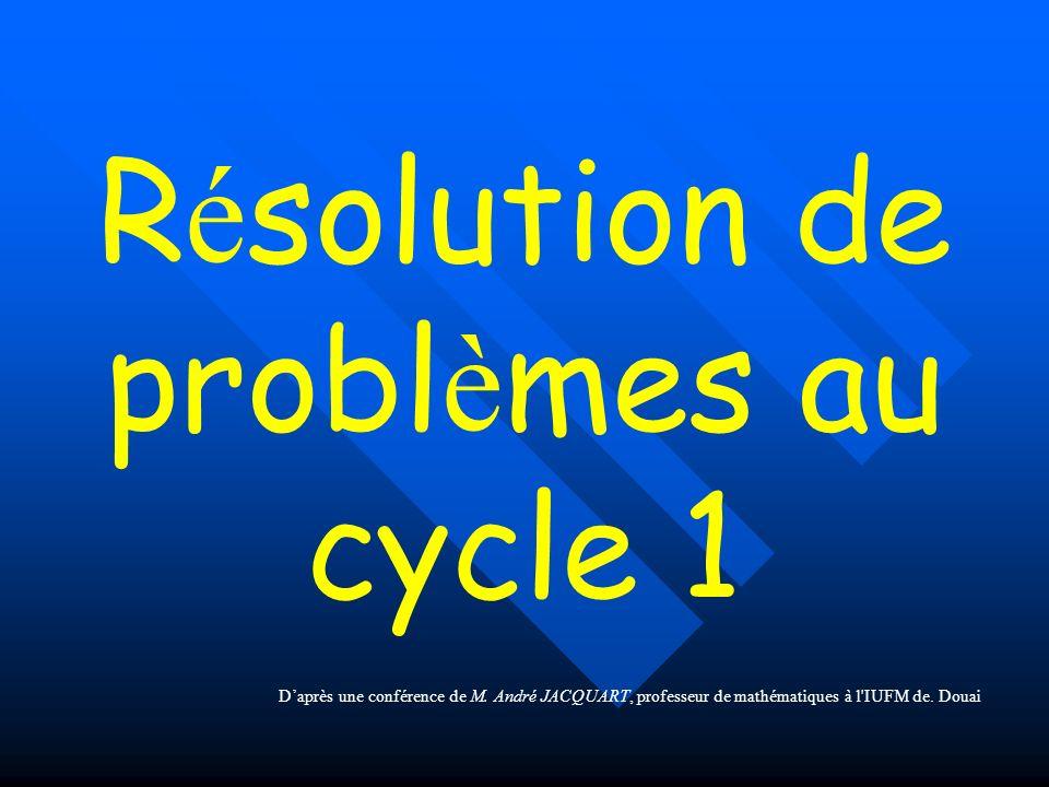 R é solution de probl è mes au cycle 1 Daprès une conférence de M. André JACQUART, professeur de mathématiques à l'IUFM de. Douai