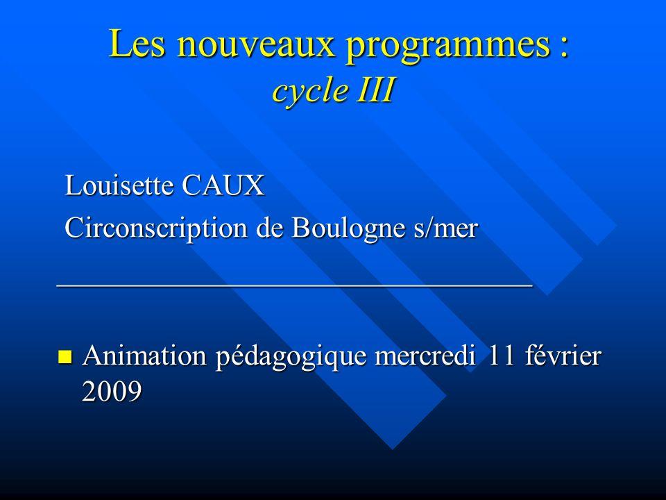 Les nouveaux programmes : cycle III Les nouveaux programmes : cycle III Louisette CAUX Louisette CAUX Circonscription de Boulogne s/mer Circonscription de Boulogne s/mer________________________________ Animation pédagogique mercredi 11 février 2009 Animation pédagogique mercredi 11 février 2009