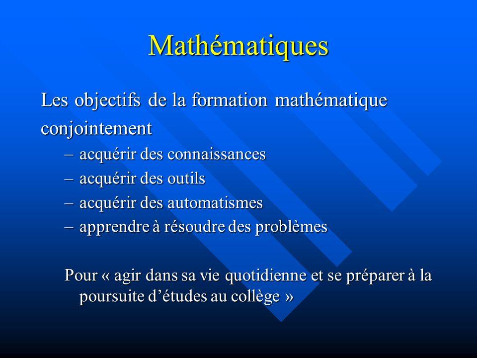 Mathématiques Les objectifs de la formation mathématique conjointement –acquérir des connaissances –acquérir des outils –acquérir des automatismes –apprendre à résoudre des problèmes Pour « agir dans sa vie quotidienne et se préparer à la poursuite détudes au collège »