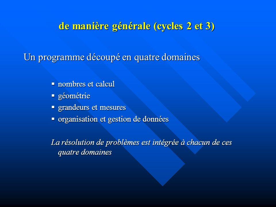 de manière générale (cycles 2 et 3) de manière générale (cycles 2 et 3) Un programme découpé en quatre domaines nombres et calcul nombres et calcul géométrie géométrie grandeurs et mesures grandeurs et mesures organisation et gestion de données organisation et gestion de données La résolution de problèmes est intégrée à chacun de ces quatre domaines