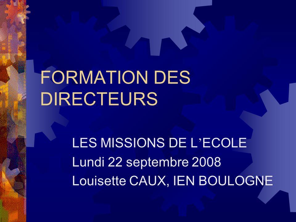 FORMATION DES DIRECTEURS LES MISSIONS DE L ECOLE Lundi 22 septembre 2008 Louisette CAUX, IEN BOULOGNE